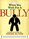 When You Work for A Bully:  Assessing Your Options and Taking Action