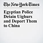 Egyptian Police Detain Uighurs and Deport Them to China | Nour Youssef