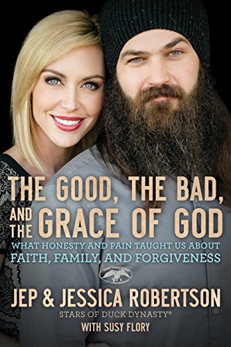The Good, the Bad, and the Grace of God: What Honesty and Pain Taught Us About Faith, Family, and Forgiveness by [Robertson, Jep and Jessica]