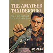 The Amateur Taxidermist; A Step-By-Step Illustrated Handbook on How to Stuff and Preserve Birds, Fish, and Furred Animals.