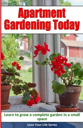 Apartment Gardening Today: Learn to Grow a Complete Garden in a Small Space