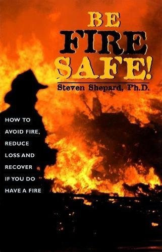 Be Fire Safe: How to Avoid Fire, Reduce Loss, and Recover from Insurance If You Have a Fire