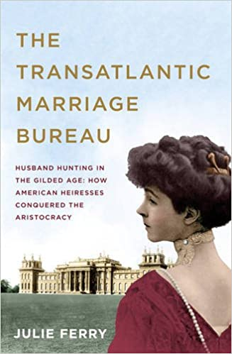 Image result for The Transatlantic Marriage Bureau: Husband hunting in the Gilded Age: How American heiresses conquered the aristocracy by Julie Ferry