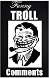 Funny Troll Comments and Memes Welcome to this hilarious collection of troll humor! We've all seen trolls working their magic online and absolutely destroying people! well, this book contains some of the best ones! Trolls give us some great entertain...