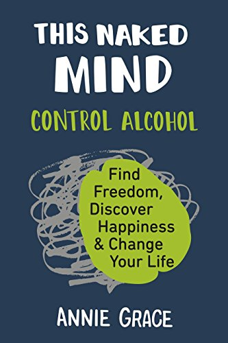 This Naked Mind: Control Alcohol, Find Freedom, Discover Happiness & Change Your -