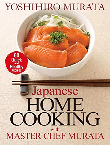 Japanese Home Cooking with Master Chef Murata: Sixty Quick and Healthy Recipes by Yoshihiro Murata