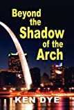 Beyond the Shadow of the Arch, Ken Dye, 1614931135