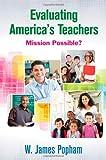 Evaluating America's Teachers : Mission Possible?, Popham, W. (William) James, 1452260850
