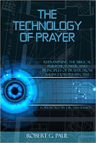 The Technology of Prayer: Reexamining the Biblical Purpose, Power and Principles of Prayer from a Kingdom Perspective