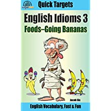 English Idioms: Foods—Going Bananas: Vocabulary, Fast & Fun (Quick Targets in English, Idioms Book 3)