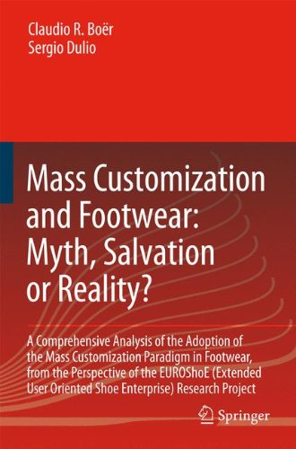 Mass Customization and Footwear: Myth, Salvation or Reality?: A Comprehensive Analysis of the Adoption of the Mass Customization Paradigm in Footwear, ... Oriented Shoe Enterprise) Research Project