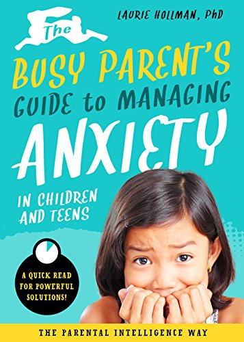 The Busy Parent's Guide to Managing Anxiety in Children and Teens: The Parental Intelligence Way: Quick Reads for Powerful Solutions