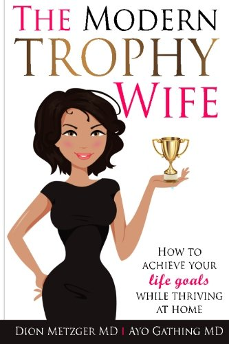 The Modern Trophy Wife: How to Achieve Your Life Goals While Thriving at Home