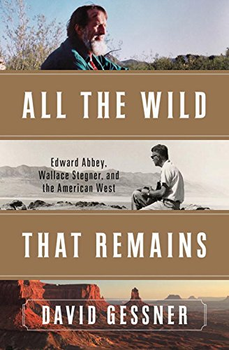 All The Wild That Remains: Edward Abbey, Wallace Stegner, and the American West
