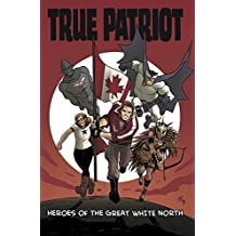 True Patriot: Heroes of the Great White North (True Patriot)