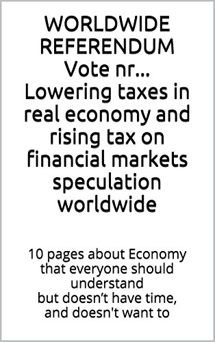 WORLDWIDE REFERENDUM Lowering taxes in real economy and rising tax on financial markets speculation worldwide: 10 pages about Economy that everyone should understand but doesn't have time and want to