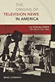 The Origins of Television News in America: The Visualizers of CBS in the 1940s (Mediating American History)