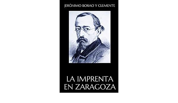 La imprenta en Zaragoza eBook: Jerónimo Borao y Clemente: Amazon.es: Tienda Kindle
