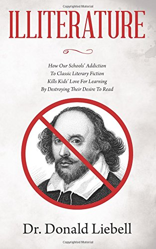 Download Illiterature: How Our Schools' Addiction To Classic Literary Fiction Kills Kids' Love For Learning By Destroying Their Desire To Read PDF