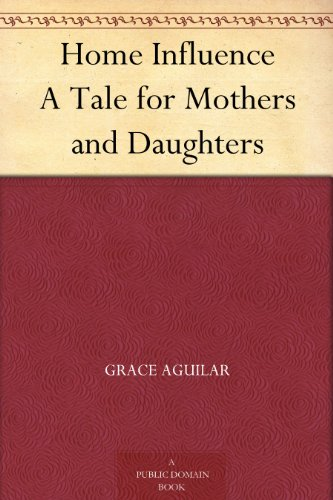 Home Influence A Tale for Mothers and Daughters