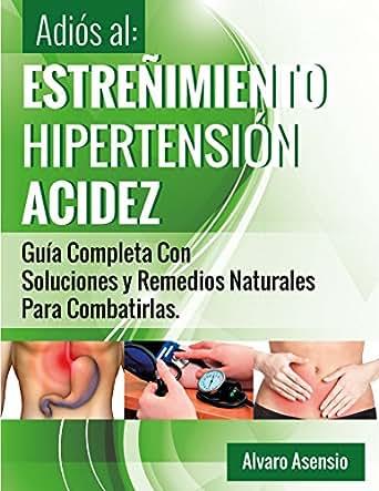 Adiós al Estreñimiento, Hipertensión y Acidez: Una Guía Completa Con Soluciones Y Remedios Naturales Para Combatirlas (Spanish Edition)