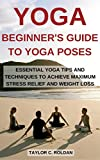 Yoga: Beginner's Guide To Yoga Poses: Essential Yoga Tips And Techniques To Achieve Maximum Stress Relief and Weight Loss