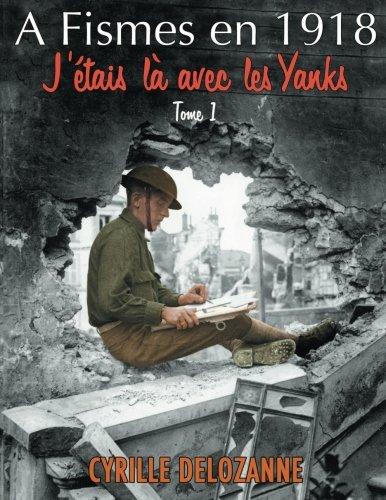 A Fismes en 1918, j'étais là avec les Yanks : Tome 1 (French Edition)