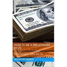 How to be a millionaire by 25: For teenagers who are 16