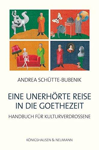 Eine unerhörte Reise in die Goethezeit: Handbuch für Kulturverdrossene