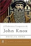 A Poderosa Fraqueza de John Knox (Um Perfil de Homens Piedosos)