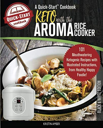 Keto With The Aroma Rice Cooker, A Quick-Start Cookbook: 101 Mouthwatering Ketogenic Recipes with Illustrated Instructions, from Healthy Happy Foodie! (B/W Edition) by Kristin Amber