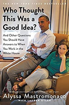 Who Thought This Was a Good Idea?: And Other Questions You Should Have Answers to When You Work in the White House by [Mastromonaco, Alyssa]