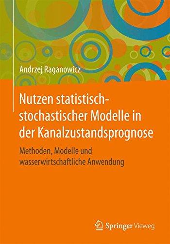 Nutzen statistisch-stochastischer Modelle in der Kanalzustandsprognose: Methoden, Modelle und wasserwirtschaftliche Anwendung (Wasser Ökologie Und Bewirtschaftung)