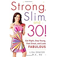 Strong, Slim, and 30: Eat Right, Stay Young, Feel Great, and Look Fabulous!