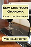 Sew Like Your Grandma: Using the Singer 66