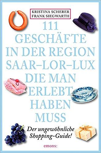 111 Geschäfte in der Region Saar-Lor-Lux, die man erlebt haben muss: Der ungewöhnliche Shopping-Guide (111 Orte ...) Taschenbuch – 18. Juni 2015 Kristina Scherer Frank Siegwarth Emons Verlag 3954516209