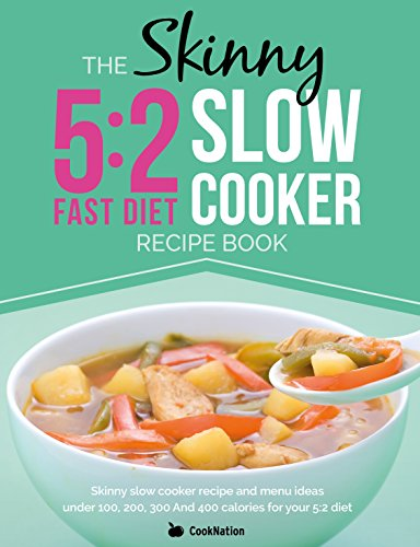 The Skinny 5:2 Diet Slow Cooker Recipe Book: Skinny Slow Cooker Recipe And Menu Ideas Under 100, 200, 300 And 400 Calories For Your 5:2 Diet