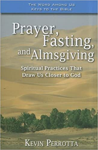 By Kevin Perrotta Prayer, Fasting, and Almsgiving: Spiritual Practices That Draw Us Closer to God