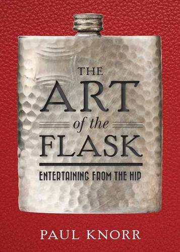 The Art of the Flask: Entertaining from the Hip by Paul Knorr