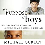 The Purpose of Boys: Helping Our Sons Find Meaning, Significance, and Direction in Their Lives | Michael Gurian