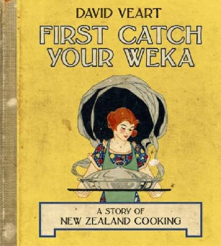 First Catch Your Weka: The Story of New Zealand Cooking