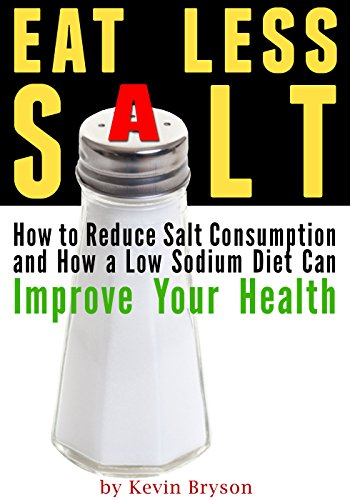 Eat Less Salt: How to Reduce Salt Consumption and How a Low Sodium Diet Can Improve Your Health by Kevin Bryson