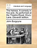 The Heiress a Comed in Five Acts As Performedat the Theatre-Royal, Drury-Lane, John Burgoyne, 1170432506