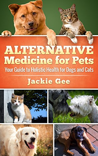 Alternative Medicine for Pets: Your Guide to Holistic Health for your Dog and Cat by [Gee, Jackie]