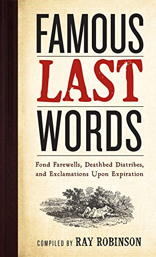 Famous Last Words, Fond Farewells, Deathbed Diatribes, and Exclamations Upon Expiration (Best Famous Last Words)