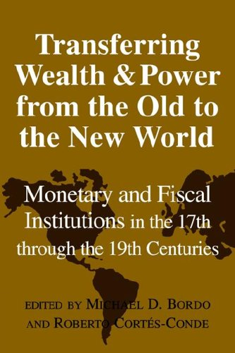 Transferring Wealth and Power from the Old to the New World: Monetary and Fiscal Institutions in the 17th through the 19