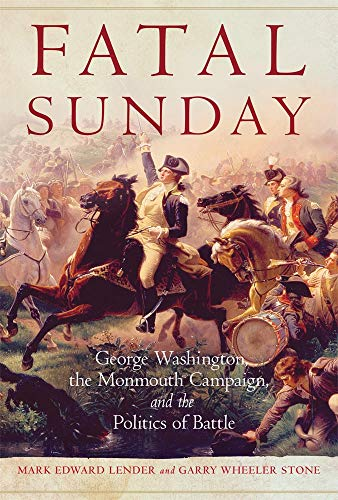Fatal Sunday: George Washington, the Monmouth Campaign, and the Politics of Battle (Campaigns and Commanders Series) ()