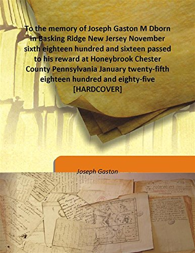 To the memory of Joseph Gaston M Dborn in Basking Ridge New Jersey November sixth eighteen hundred and sixteen passed to his reward at Honeybrook Chester County Pennsylvania January twenty-fifth eighteen hundred and eighty-five [HARDCOVER] pdf epub