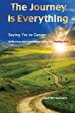 The Journey is Everything: Saying Yes to Cancer:  Reflections and Inspirations Along the Healing Path