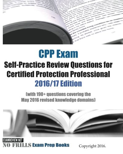 CPP Exam Self-Practice Review Questions for Certified Protection Professional 2016/17 Edition: (with 190+ questions covering the May 2016 revised knowledge domains)